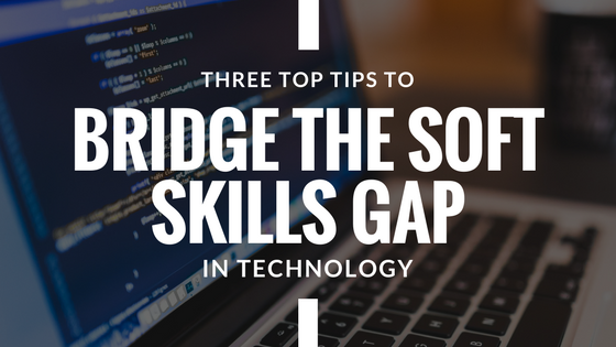 3 Top Tips to Bridge the Soft Skills Gap in Technology